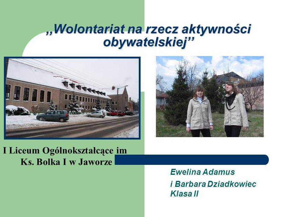 ,,Wolontariat na rzecz aktywności obywatelskiej Ewelina Adamus i Barbara Dziadkowiec Klasa II I Liceum Ogólnokształcące im Ks. Bolka I w Jaworze