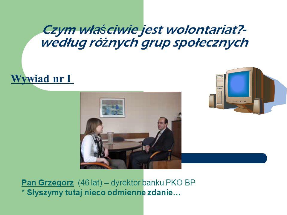 Czym wła ś ciwie jest wolontariat?- według ró ż nych grup społecznych Pan Grzegorz (46 lat) – dyrektor banku PKO BP * Słyszymy tutaj nieco odmienne zd