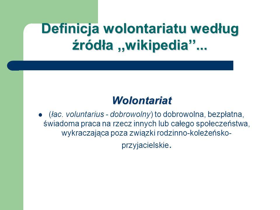 Definicja wolontariatu według źródła,,wikipedia... Wolontariat (łac. voluntarius - dobrowolny) to dobrowolna, bezpłatna, świadoma praca na rzecz innyc