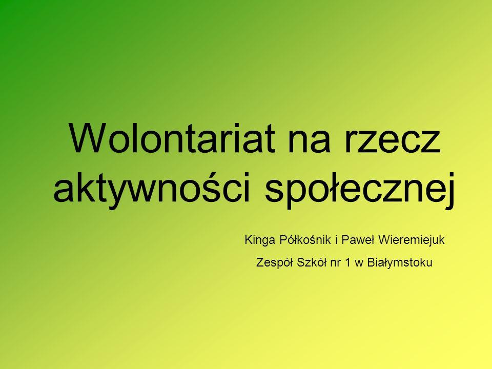 Wolontariat na rzecz aktywności społecznej Kinga Półkośnik i Paweł Wieremiejuk Zespół Szkół nr 1 w Białymstoku