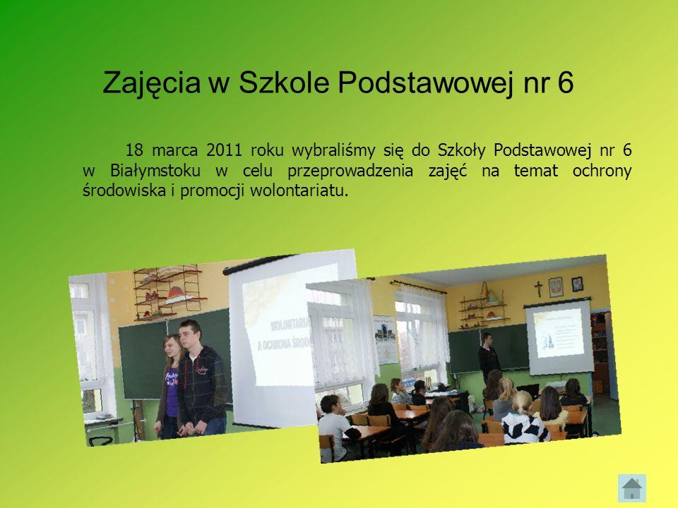 Zajęcia w Szkole Podstawowej nr 6 18 marca 2011 roku wybraliśmy się do Szkoły Podstawowej nr 6 w Białymstoku w celu przeprowadzenia zajęć na temat och