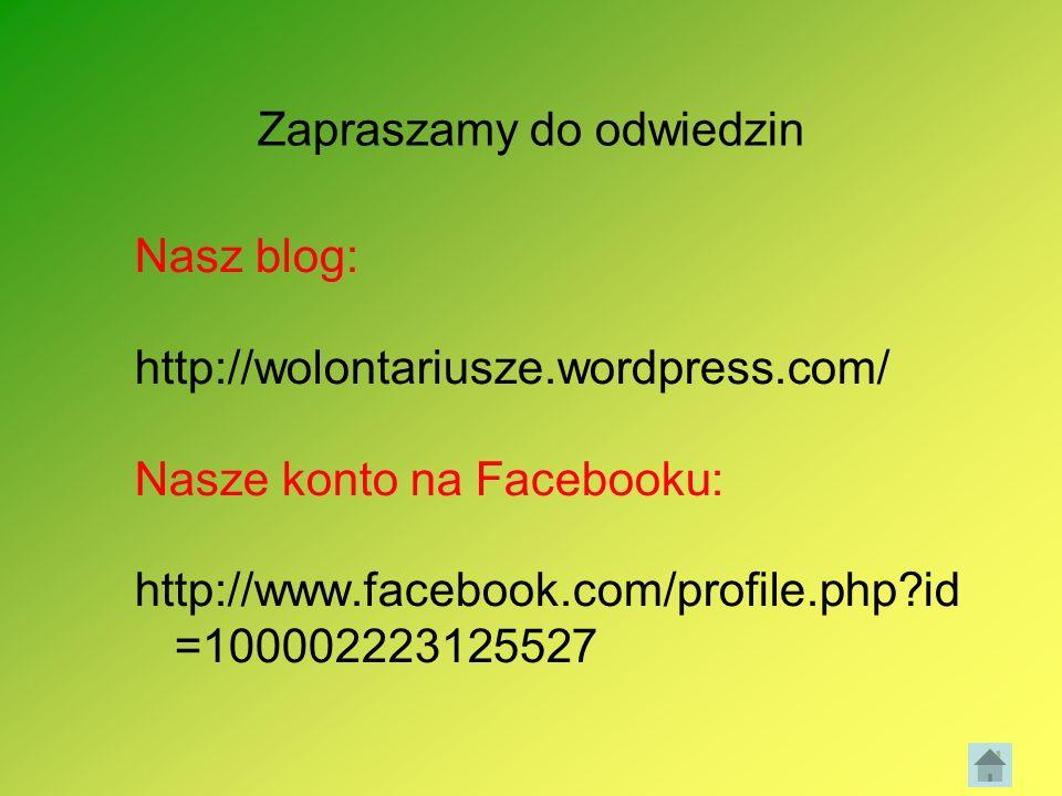 Zapraszamy do odwiedzin Nasz blog: http://wolontariusze.wordpress.com/ Nasze konto na Facebooku: http://www.facebook.com/profile.php?id =1000022231255
