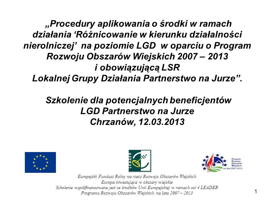 Podstawa prawna: Rozporządzenie Ministra Rolnictwa i Rozwoju Wsi z dnia 17 października 2007 w sprawie szczegółowych warunków i trybu przyznawania oraz wypłaty pomocy finansowanej w ramach działania Różnicowanie w kierunku działalności nierolniczej objętego Programem Rozwoju Obszarów Wiejskich na lata 2007-2013; Rozporządzenia z dnia 6 maja 2008, 13 lipca 2010, 7 września 2010 oraz 17 sierpnia 2011 zmieniające rozporządzenie w sprawie szczegółowych warunków i trybu przyznawania oraz wypłaty pomocy finansowanej w ramach działania Różnicowanie w kierunku działalności nierolniczej objętego Programem Rozwoju Obszarów Wiejskich na lata 2007-2013; Rozporządzenie Ministra Rolnictwa i Rozwoju Wsi z dnia 8 lipca 2008 w sprawie szczegółowych warunków i trybu przyznawania oraz wypłaty pomocy finansowej w ramach działania Wdrażanie lokalnych strategii rozwoju objętego Programem Rozwoju Obszarów Wiejskich na lata 2007-2013; Rozporządzenia z dnia 27 kwietnia 2009,19 sierpnia 2010, 24 sierpnia 2011, 09 marca 2012 oraz 24 grudnia 2012 zmieniające rozporządzenie w sprawie szczegółowych warunków i trybu przyznawania oraz wypłaty pomocy finansowej w ramach działania Wdrażanie lokalnych strategii rozwoju objętego Programem Rozwoju Obszarów Wiejskich na lata 2007-2013 ; 2 Europejski Fundusz Rolny na rzecz Rozwoju Obszarów Wiejskich Europa inwestująca w obszary wiejskie Szkolenie współfinansowane jest ze środków Unii Europejskiej w ramach osi 4 LEADER Programu Rozwoju Obszarów Wiejskich na lata 2007 – 2013