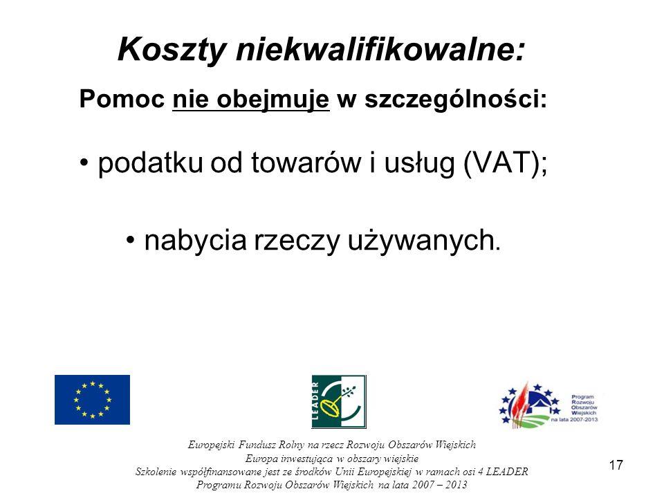 17 Koszty niekwalifikowalne: Pomoc nie obejmuje w szczególności: podatku od towarów i usług (VAT); nabycia rzeczy używanych. Europejski Fundusz Rolny