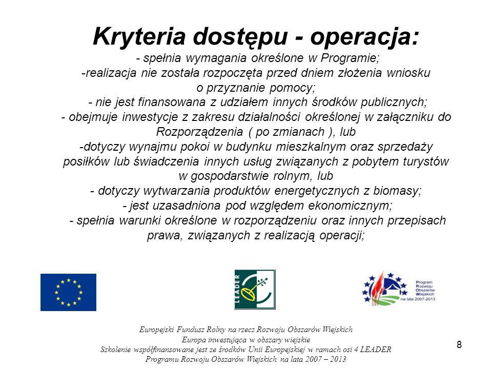 9 Europejski Fundusz Rolny na rzecz Rozwoju Obszarów Wiejskich Europa inwestująca w obszary wiejskie Szkolenie współfinansowane jest ze środków Unii Europejskiej w ramach osi 4 LEADER Programu Rozwoju Obszarów Wiejskich na lata 2007 – 2013 Kryteria dostępu – operacja: - działalność, której dotyczy operacja, zarejestrowana jest w miejscowości należącej do: gminy wiejskiej, albo gminy miejsko-wiejskiej, z wyłączeniem miast liczących powyżej 20 tys.