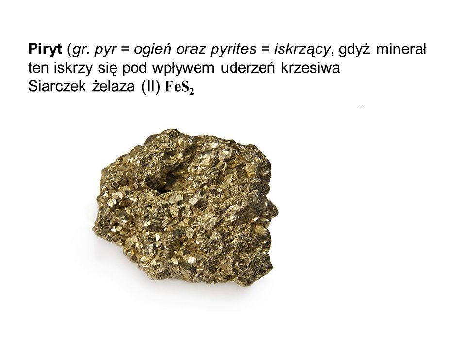 Piryt (gr. pyr = ogień oraz pyrites = iskrzący, gdyż minerał ten iskrzy się pod wpływem uderzeń krzesiwa Siarczek żelaza (II) FeS 2