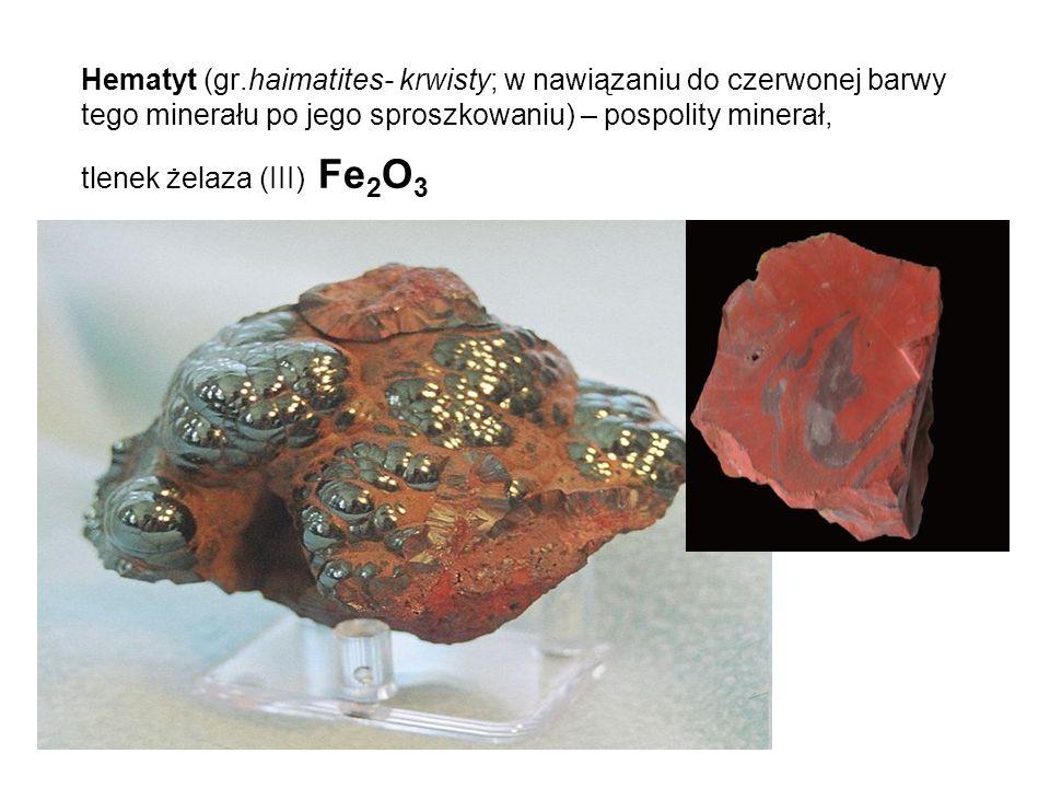 Hematyt (gr.haimatites- krwisty; w nawiązaniu do czerwonej barwy tego minerału po jego sproszkowaniu) – pospolity minerał, tlenek żelaza (III) Fe 2 O