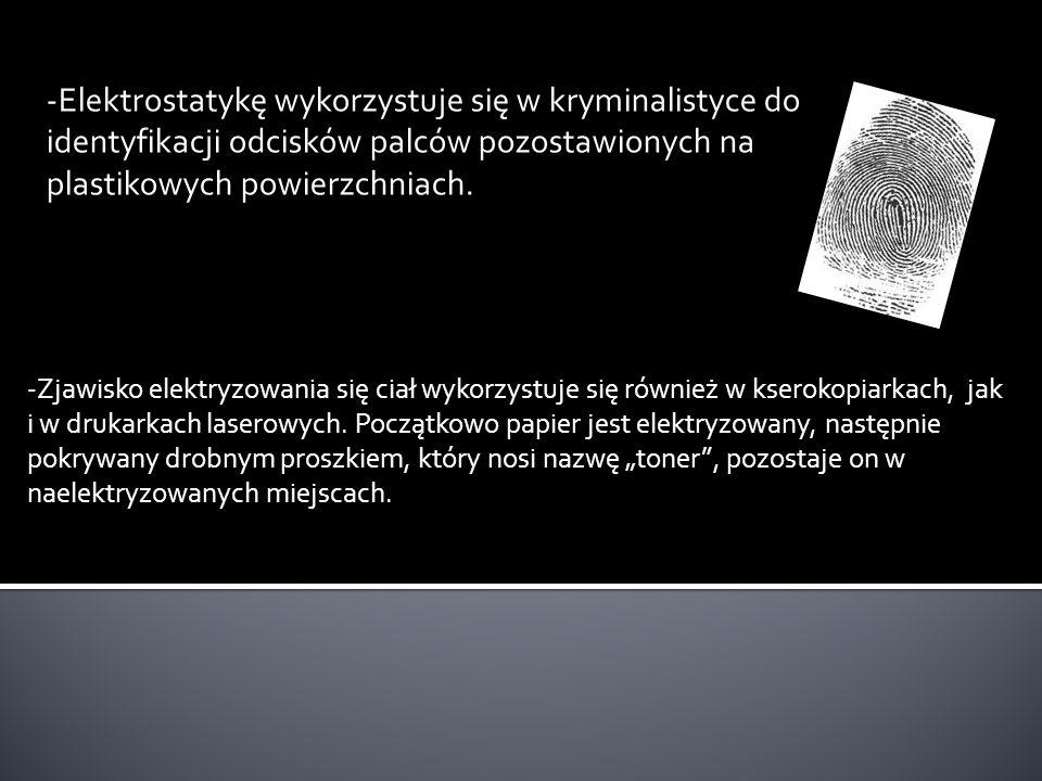-Elektrostatykę wykorzystuje się w kryminalistyce do identyfikacji odcisków palców pozostawionych na plastikowych powierzchniach. -Zjawisko elektryzow