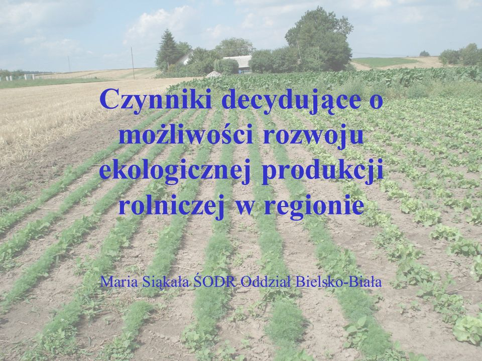 Czynniki decydujące o możliwości rozwoju ekologicznej produkcji rolniczej w regionie Maria Siąkała ŚODR Oddział Bielsko-Biała