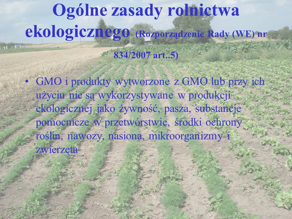 Ogólne zasady rolnictwa ekologicznego (Rozporządzenie Rady (WE) nr 834/2007 art..5) GMO i produkty wytworzone z GMO lub przy ich użyciu nie są wykorzy