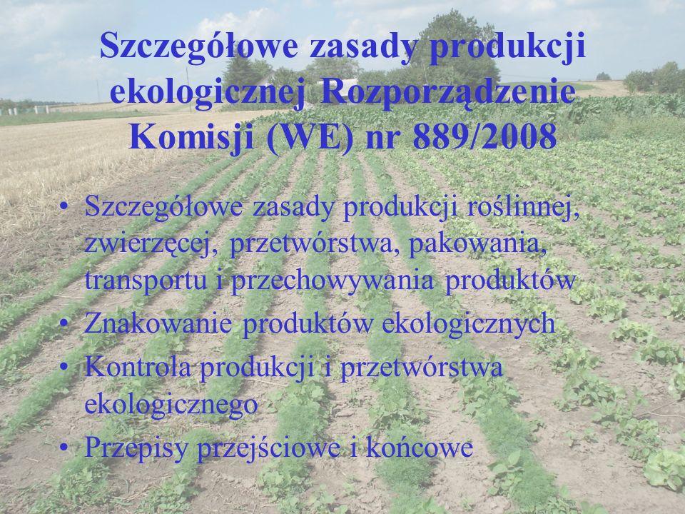 Szczegółowe zasady produkcji ekologicznej Rozporządzenie Komisji (WE) nr 889/2008 Szczegółowe zasady produkcji roślinnej, zwierzęcej, przetwórstwa, pa