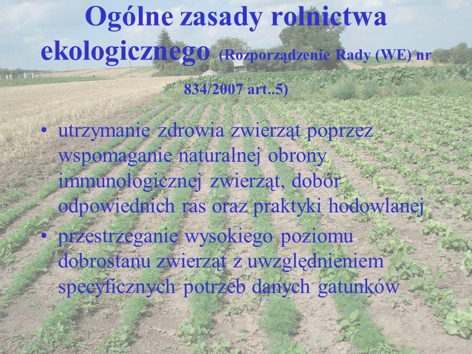 Ogólne zasady rolnictwa ekologicznego (Rozporządzenie Rady (WE) nr 834/2007 art..5) wytwarzanie produktów ekologicznych pochodzenia zwierzęcego od zwierząt chowanych w gospodarstwie ekologicznym przez całe życie od momentu urodzenia lub wylęgu dobór ras z uwzględnieniem zdolności zwierząt do przystosowania się do warunków lokalnych, ich żywotności oraz odporności na choroby