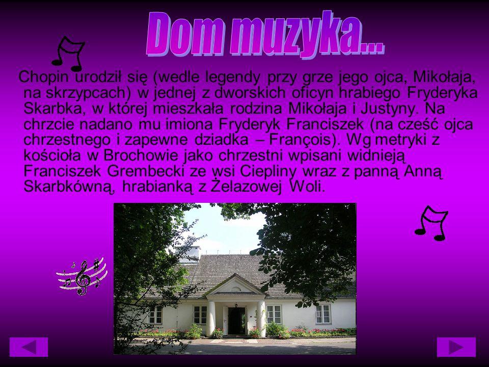 Chopin urodził się (wedle legendy przy grze jego ojca, Mikołaja, na skrzypcach) w jednej z dworskich oficyn hrabiego Fryderyka Skarbka, w której mieszkała rodzina Mikołaja i Justyny.