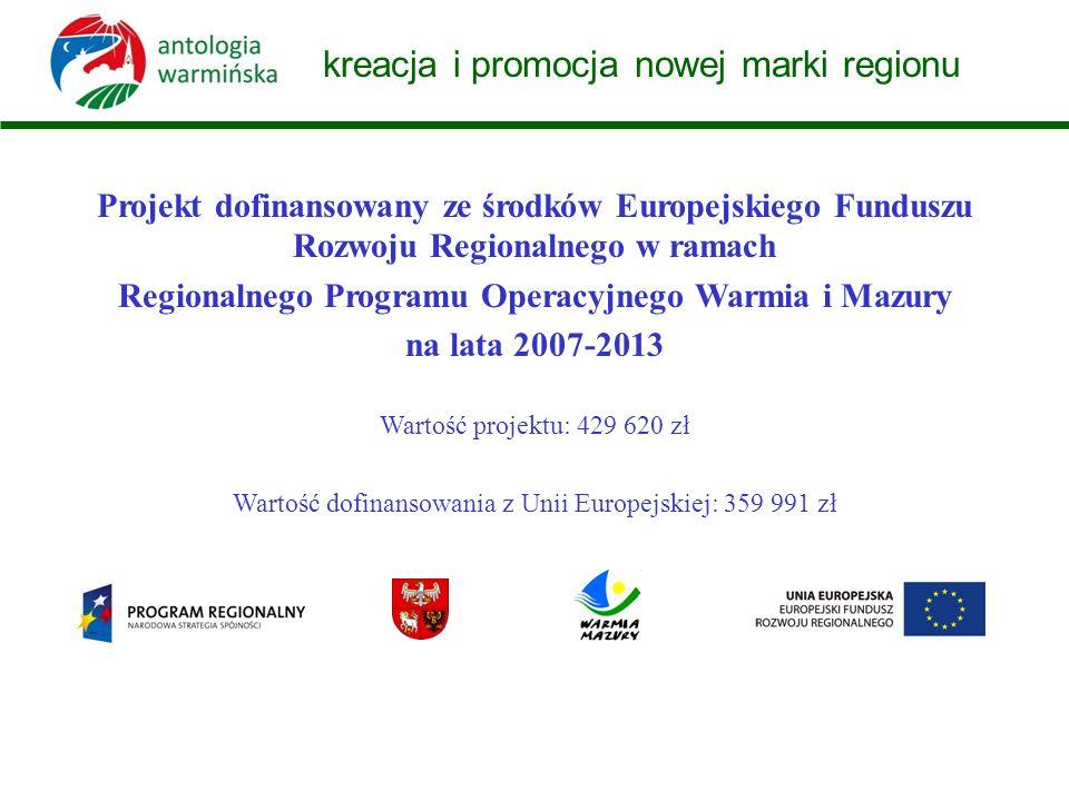 kreacja i promocja nowej marki regionu Projekt dofinansowany ze środków Europejskiego Funduszu Rozwoju Regionalnego w ramach Regionalnego Programu Operacyjnego Warmia i Mazury na lata 2007-2013 Wartość projektu: 429 620 zł Wartość dofinansowania z Unii Europejskiej: 359 991 zł