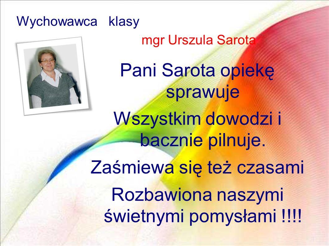 Pani Sarota opiekę sprawuje Wszystkim dowodzi i bacznie pilnuje. Zaśmiewa się też czasami Rozbawiona naszymi świetnymi pomysłami !!!! Wychowawca klasy