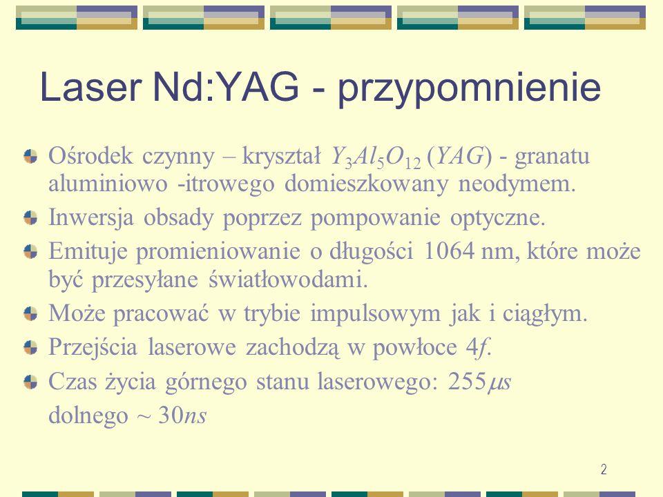 2 Laser Nd:YAG - przypomnienie Ośrodek czynny – kryształ Y 3 Al 5 O 12 (YAG) - granatu aluminiowo -itrowego domieszkowany neodymem. Inwersja obsady po