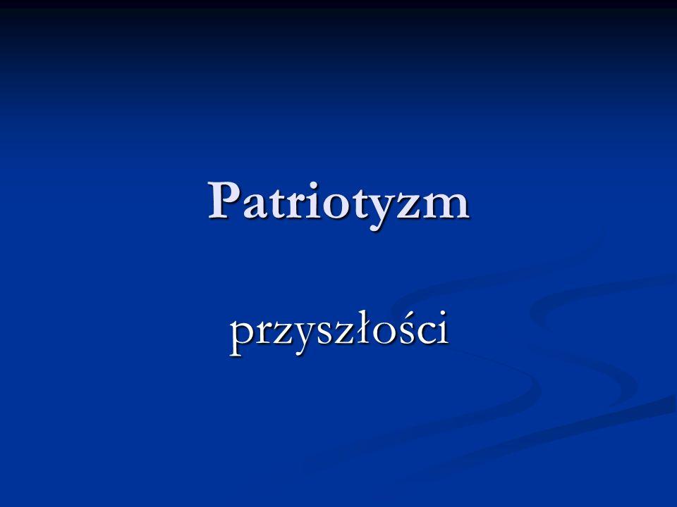 Definicja encyklopedyczna Patriotyzm – to miłość do ojczyzny, do własnego narodu, połączona z gotowością do poświęceń dla nich