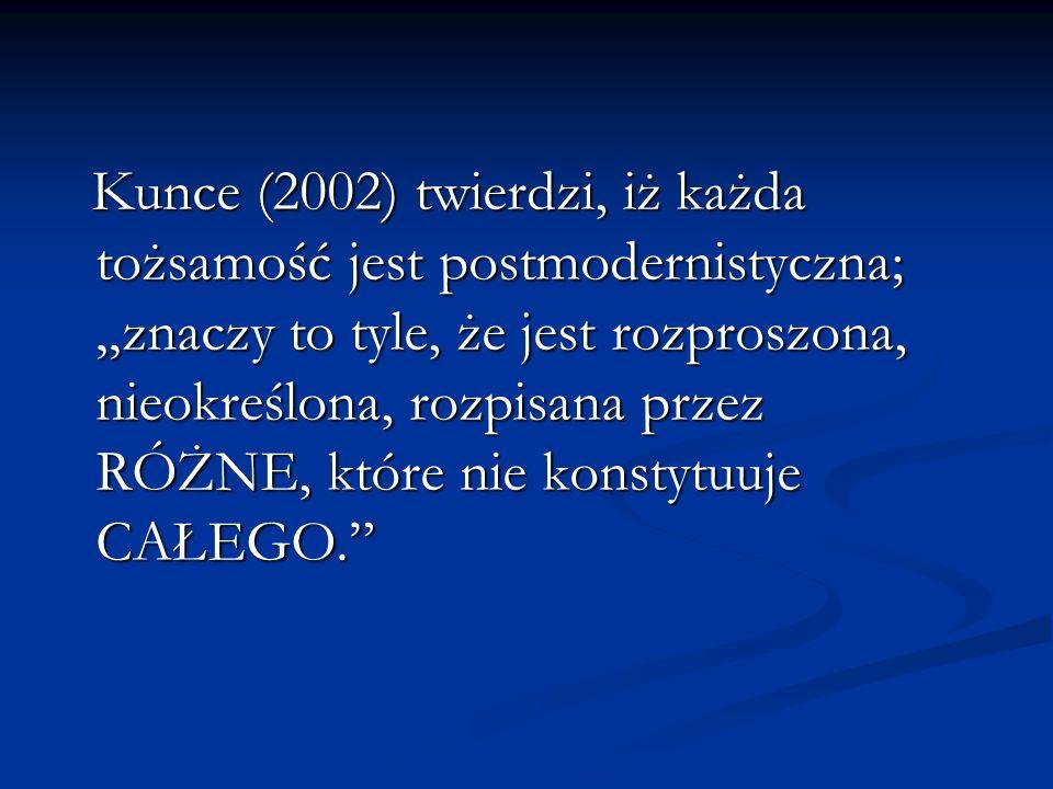 Kunce (2002) twierdzi, iż każda tożsamość jest postmodernistyczna; znaczy to tyle, że jest rozproszona, nieokreślona, rozpisana przez RÓŻNE, które nie