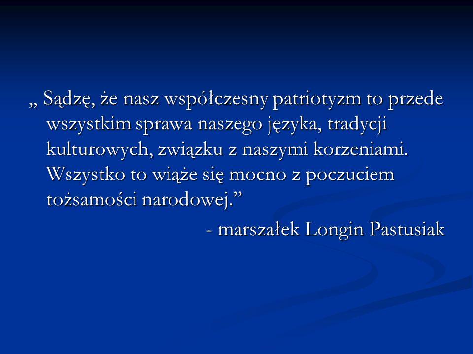 Sądzę, że nasz współczesny patriotyzm to przede wszystkim sprawa naszego języka, tradycji kulturowych, związku z naszymi korzeniami. Wszystko to wiąże