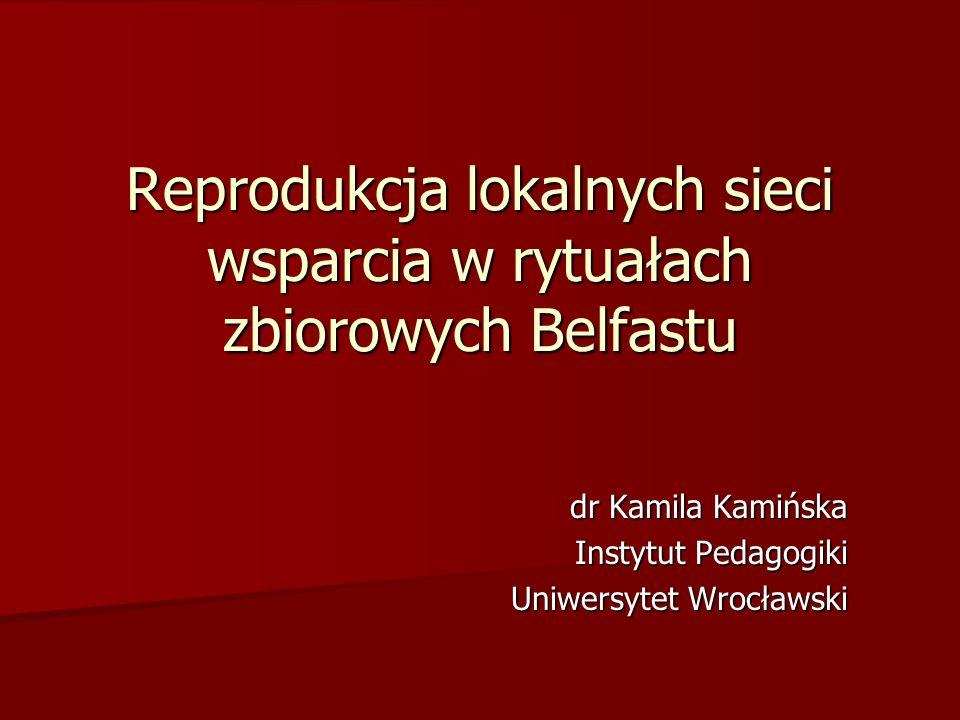 Reprodukcja lokalnych sieci wsparcia w rytuałach zbiorowych Belfastu dr Kamila Kamińska Instytut Pedagogiki Uniwersytet Wrocławski