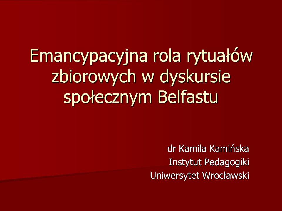 Emancypacyjna rola rytuałów zbiorowych w dyskursie społecznym Belfastu dr Kamila Kamińska Instytut Pedagogiki Uniwersytet Wrocławski