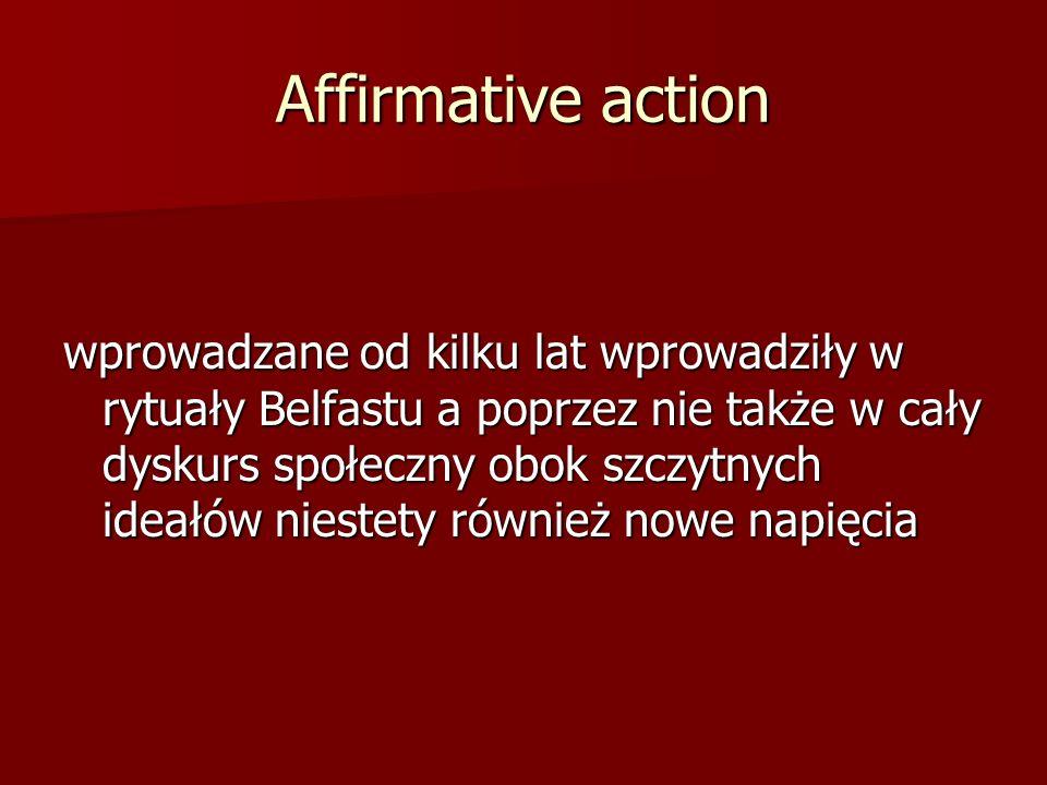 Affirmative action wprowadzane od kilku lat wprowadziły w rytuały Belfastu a poprzez nie także w cały dyskurs społeczny obok szczytnych ideałów nieste