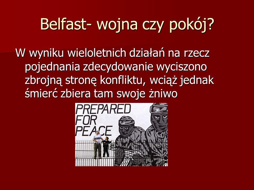 Belfast- wojna czy pokój? W wyniku wieloletnich działań na rzecz pojednania zdecydowanie wyciszono zbrojną stronę konfliktu, wciąż jednak śmierć zbier
