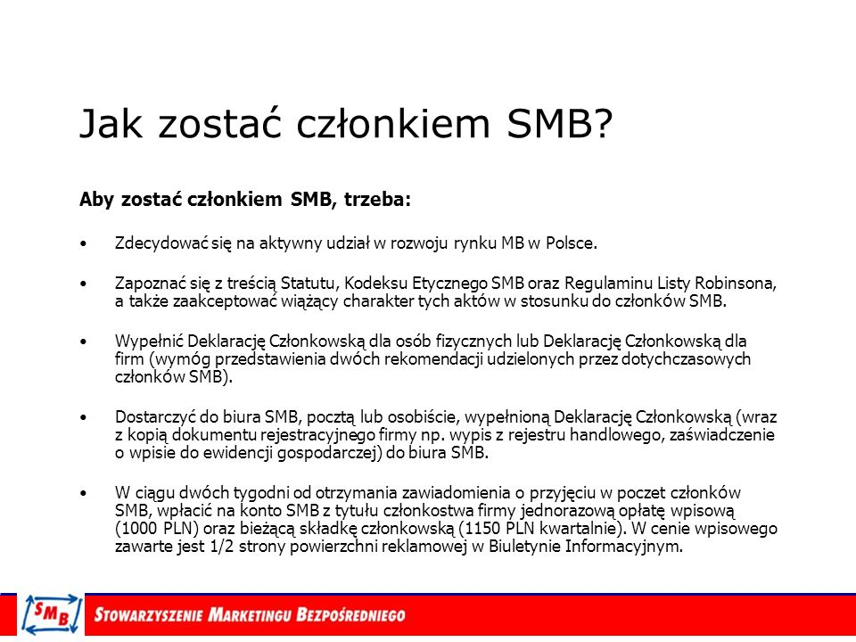 Jak zostać członkiem SMB? Aby zostać członkiem SMB, trzeba: Zdecydować się na aktywny udział w rozwoju rynku MB w Polsce. Zapoznać się z treścią Statu