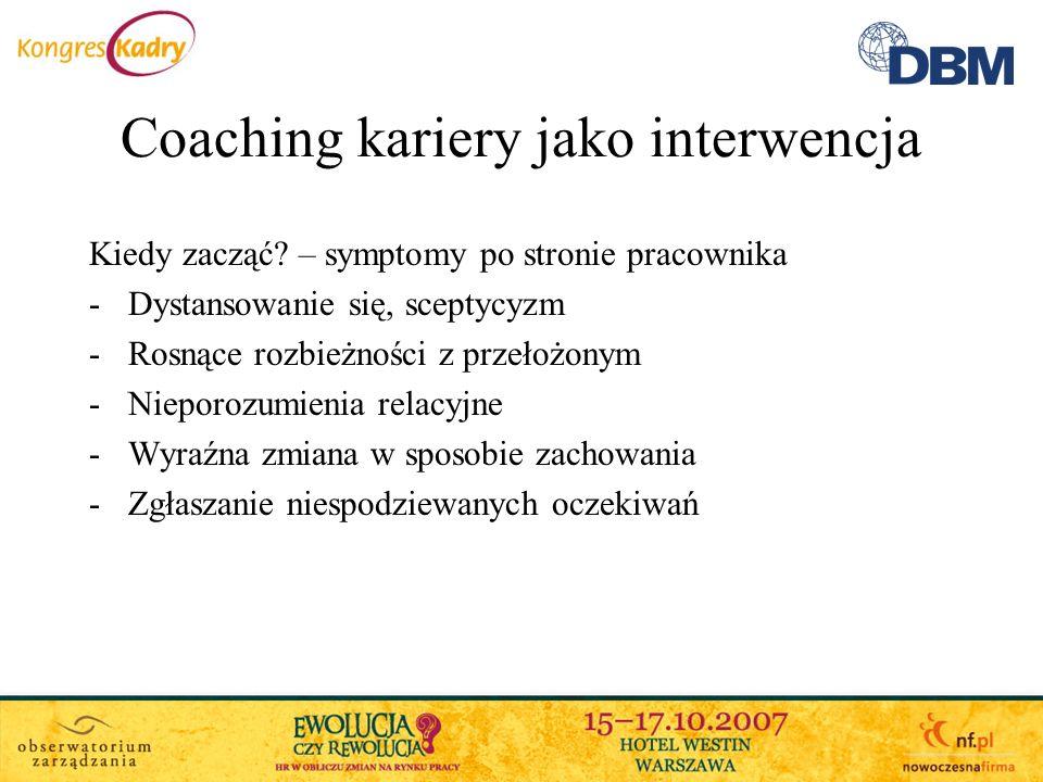 Coaching kariery jako interwencja Kiedy zacząć? – symptomy po stronie pracownika -Dystansowanie się, sceptycyzm -Rosnące rozbieżności z przełożonym -N