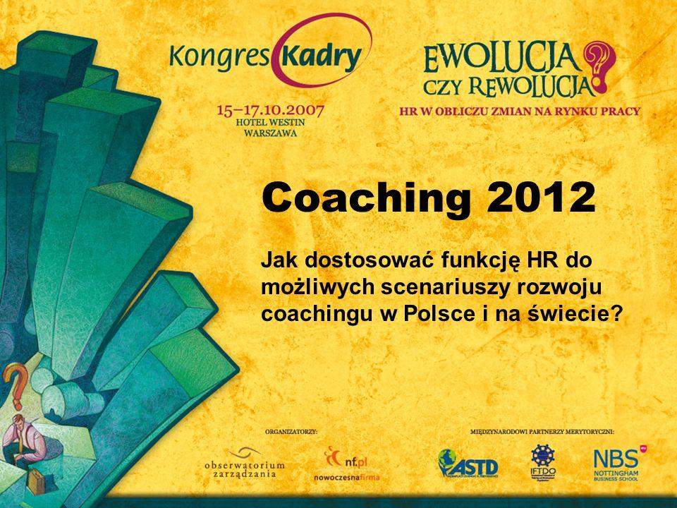 Coaching 2012 Jak dostosować funkcję HR do możliwych scenariuszy rozwoju coachingu w Polsce i na świecie?