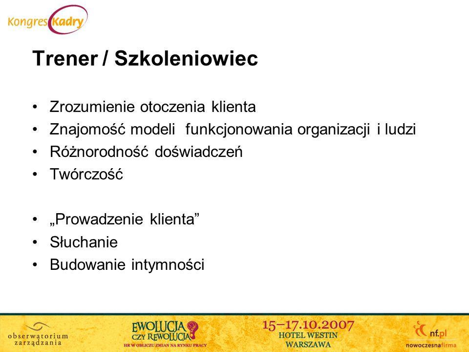 Trener / Szkoleniowiec Zrozumienie otoczenia klienta Znajomość modeli funkcjonowania organizacji i ludzi Różnorodność doświadczeń Twórczość Prowadzeni