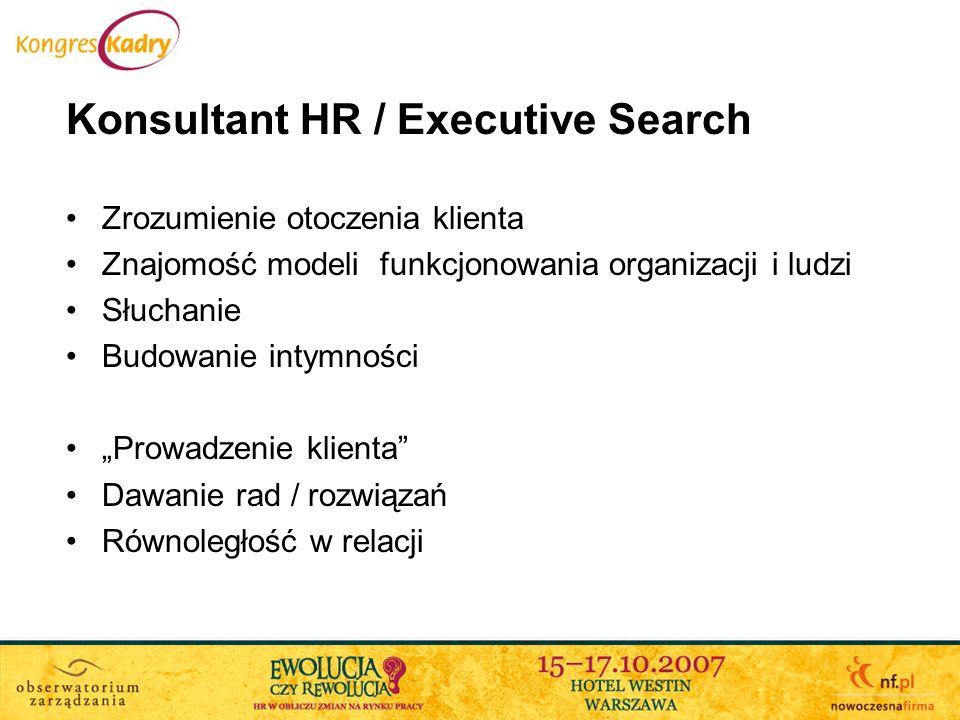 Konsultant HR / Executive Search Zrozumienie otoczenia klienta Znajomość modeli funkcjonowania organizacji i ludzi Słuchanie Budowanie intymności Prow