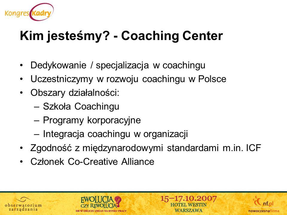 Kim jesteśmy? - Coaching Center Dedykowanie / specjalizacja w coachingu Uczestniczymy w rozwoju coachingu w Polsce Obszary działalności: –Szkoła Coach