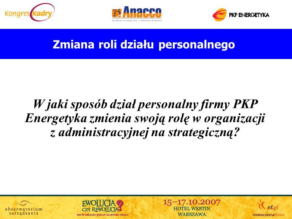 Zmiana roli działu personalnego W jaki sposób dział personalny firmy PKP Energetyka zmienia swoją rolę w organizacji z administracyjnej na strategiczn