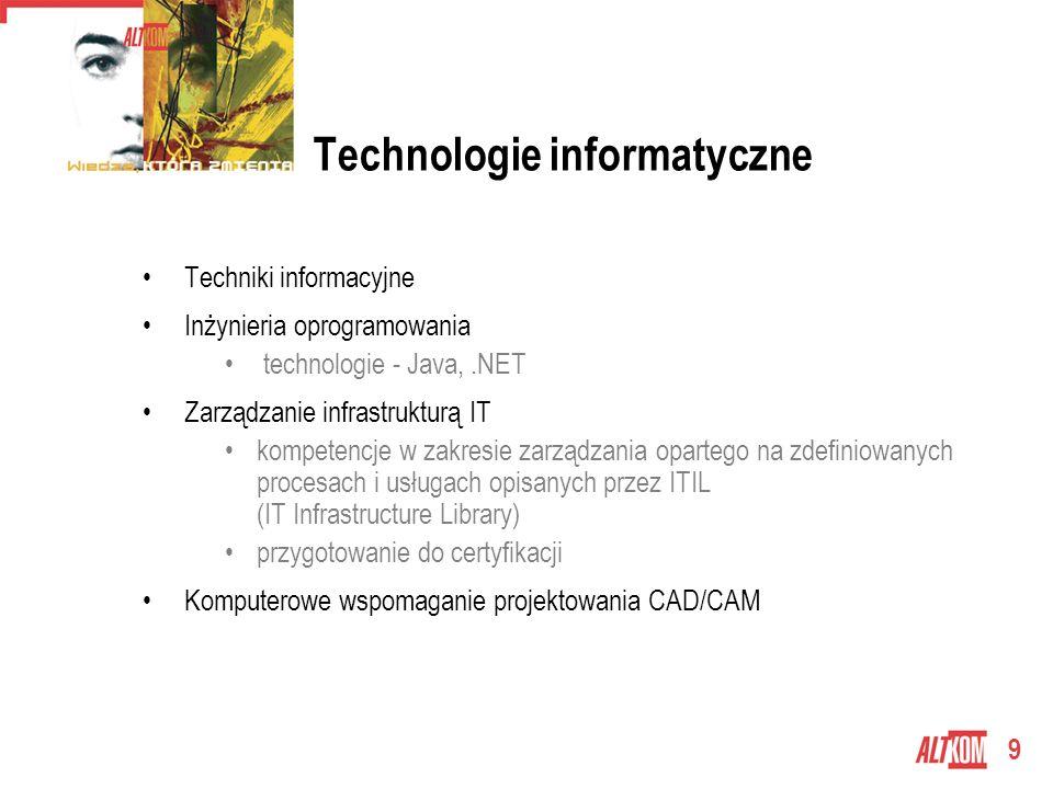 9 Technologie informatyczne Techniki informacyjne Inżynieria oprogramowania technologie - Java,.NET Zarządzanie infrastrukturą IT kompetencje w zakresie zarządzania opartego na zdefiniowanych procesach i usługach opisanych przez ITIL (IT Infrastructure Library) przygotowanie do certyfikacji Komputerowe wspomaganie projektowania CAD/CAM