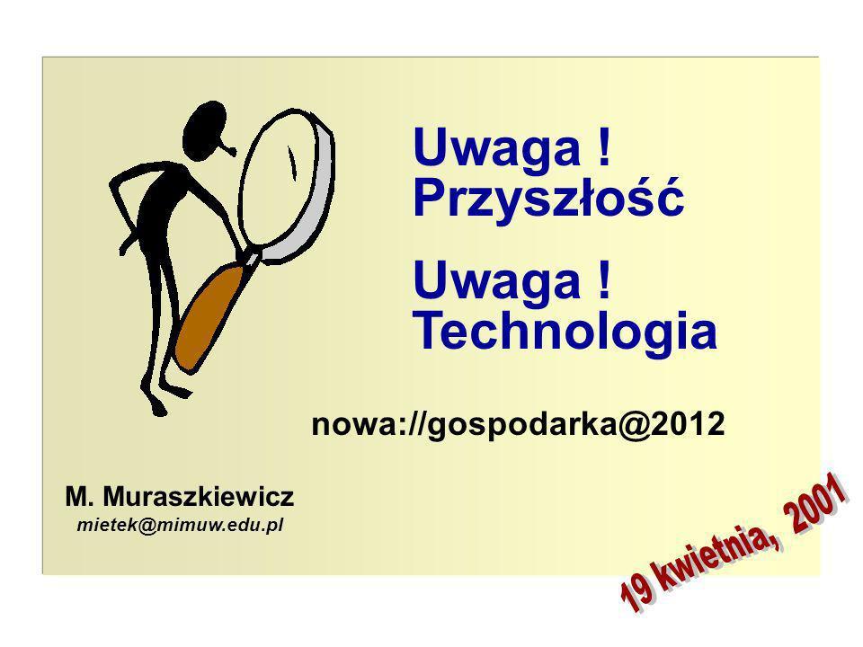 © M. Muraszkiewicz, kwiecień 2001 1 M. Muraszkiewicz mietek@mimuw.edu.pl nowa://gospodarka@2012 Uwaga ! Przyszłość Uwaga ! Technologia