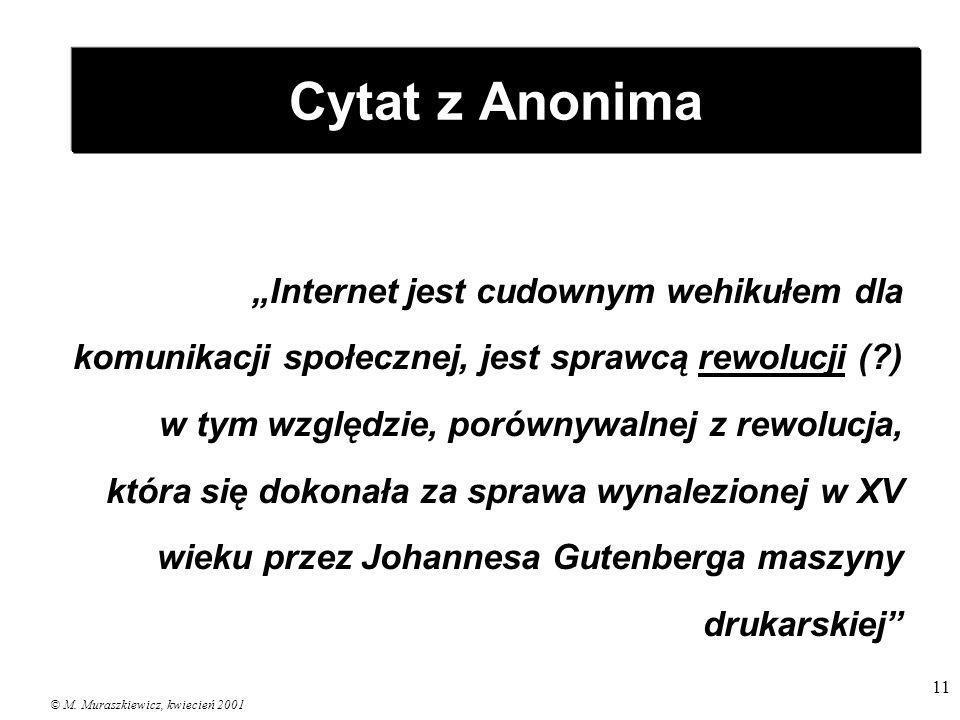 © M. Muraszkiewicz, kwiecień 2001 11 Cytat z Anonima Internet jest cudownym wehikułem dla komunikacji społecznej, jest sprawcą rewolucji (?) w tym wzg