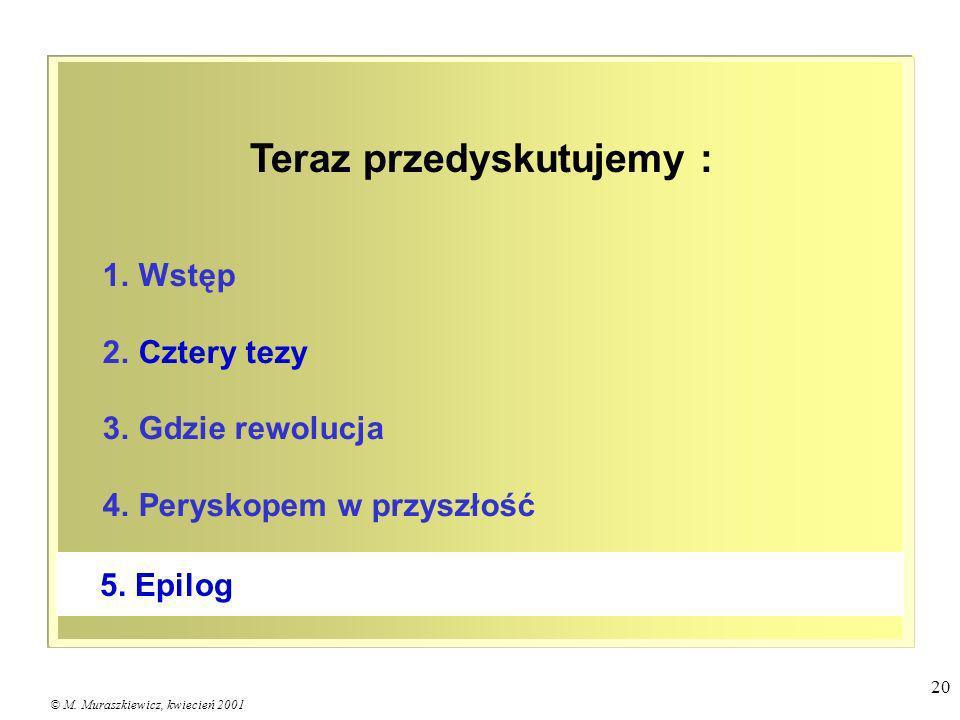 © M. Muraszkiewicz, kwiecień 2001 20 1. Wstęp 2. Cztery tezy 3. Gdzie rewolucja 4. Peryskopem w przyszłość 5. Epilog Teraz przedyskutujemy :