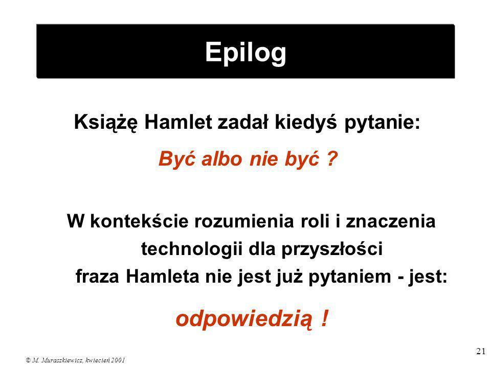 © M. Muraszkiewicz, kwiecień 2001 21 Epilog Książę Hamlet zadał kiedyś pytanie: Być albo nie być ? W kontekście rozumienia roli i znaczenia technologi