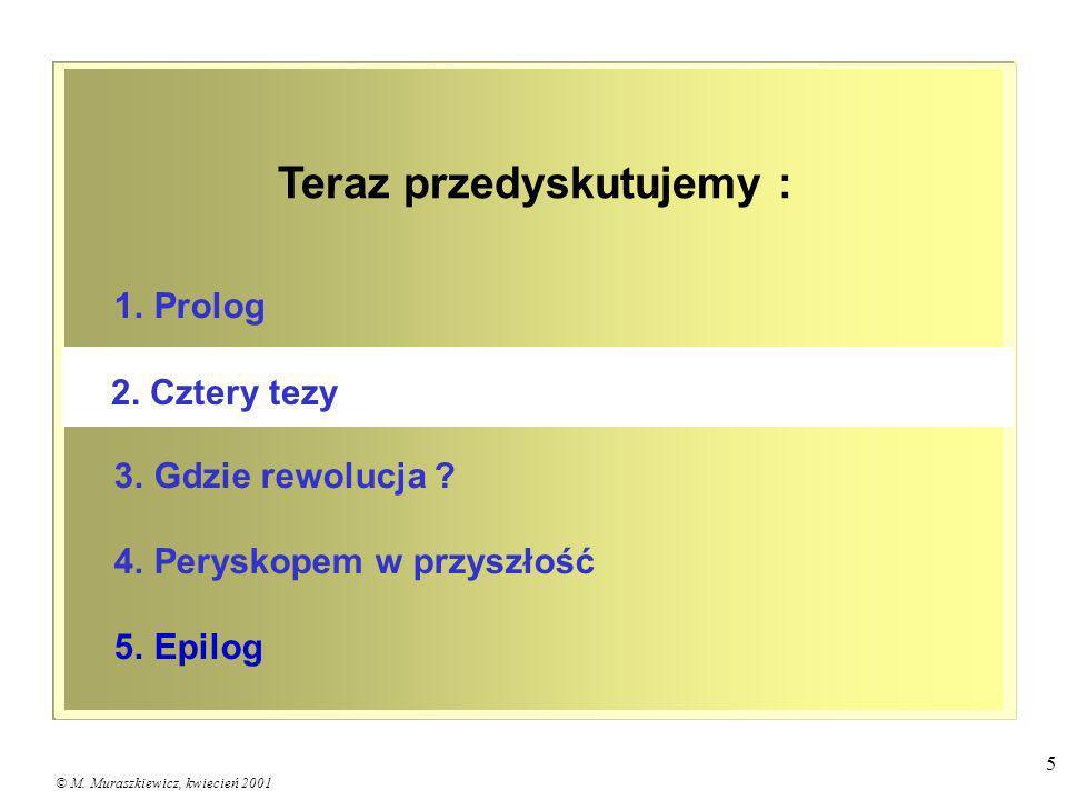 © M. Muraszkiewicz, kwiecień 2001 5 1. Prolog 3. Gdzie rewolucja ? 4. Peryskopem w przyszłość 5. Epilog 2. Cztery tezy Teraz przedyskutujemy :