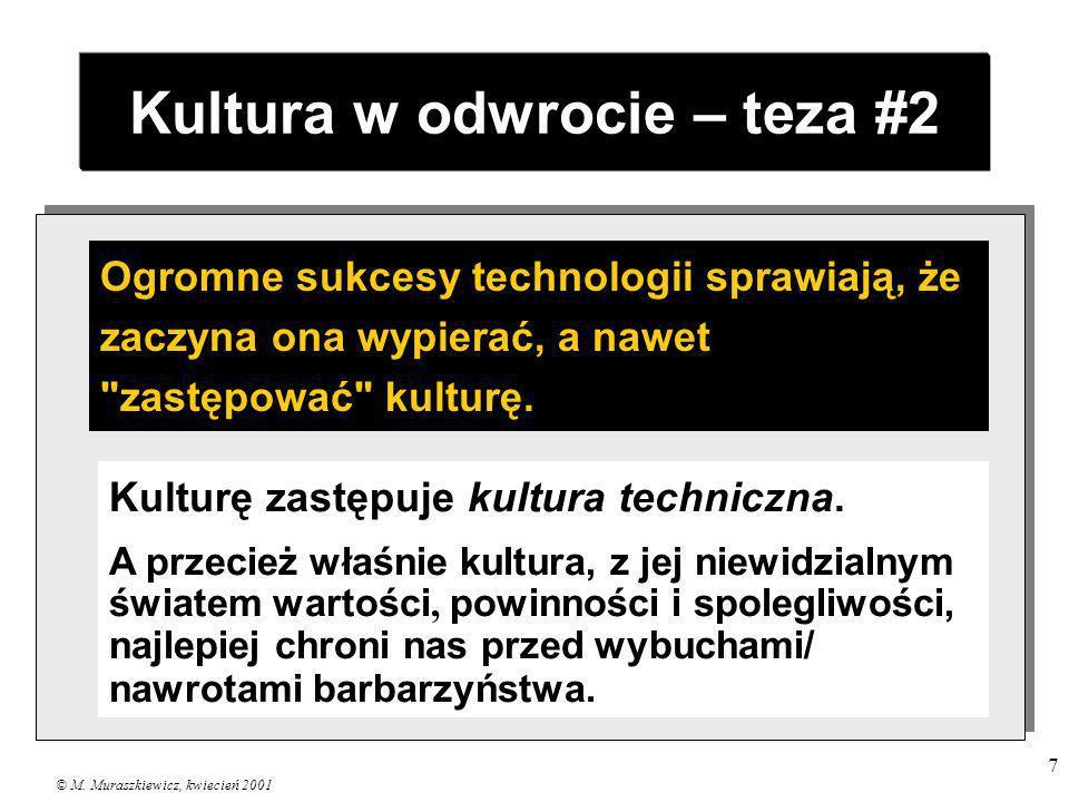 © M. Muraszkiewicz, kwiecień 2001 7 Kultura w odwrocie – teza #2 Ogromne sukcesy technologii sprawiają, że zaczyna ona wypierać, a nawet