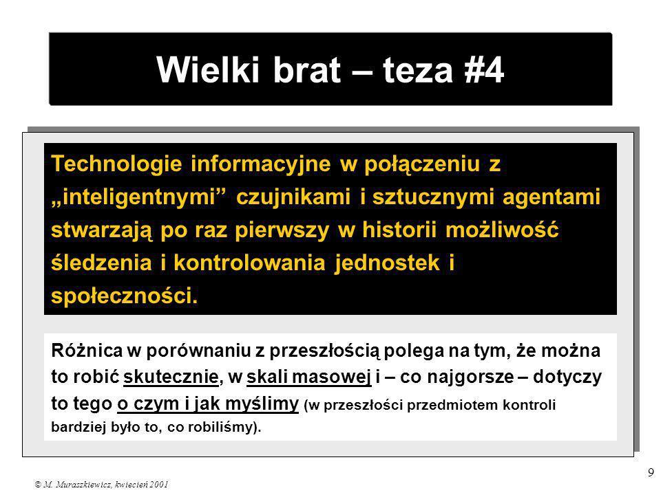 © M. Muraszkiewicz, kwiecień 2001 9 Wielki brat – teza #4 Technologie informacyjne w połączeniu z inteligentnymi czujnikami i sztucznymi agentami stwa