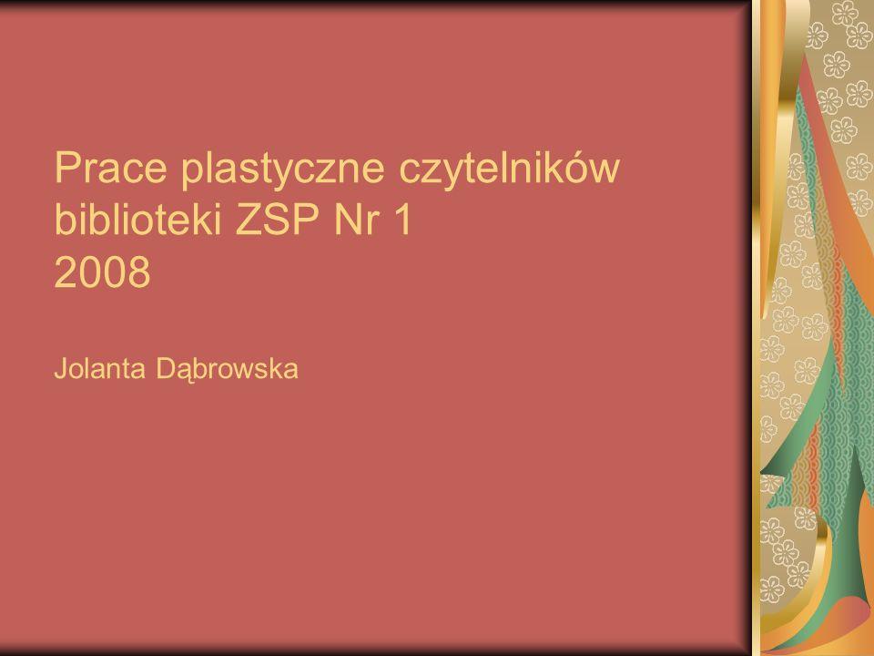 Prace plastyczne czytelników biblioteki ZSP Nr 1 2008 Jolanta Dąbrowska