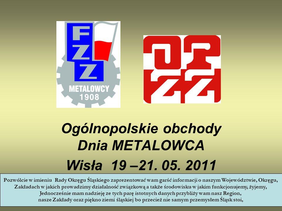 Ogólnopolskie obchody Dnia METALOWCA Wisła 19 –21. 05. 2011 Pozwólcie w imieniu Rady Okręgu Śląskiego zaprezentować wam garść informacji o naszym Woje