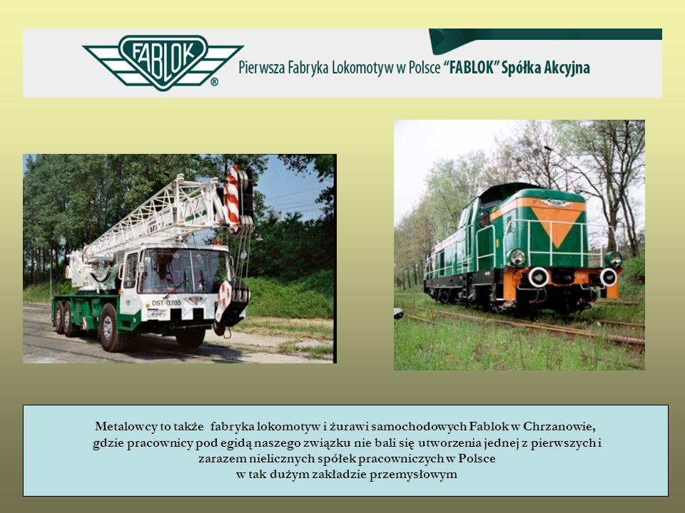 Metalowcy to także fabryka lokomotyw i żurawi samochodowych Fablok w Chrzanowie, gdzie pracownicy pod egidą naszego związku nie bali się utworzenia je