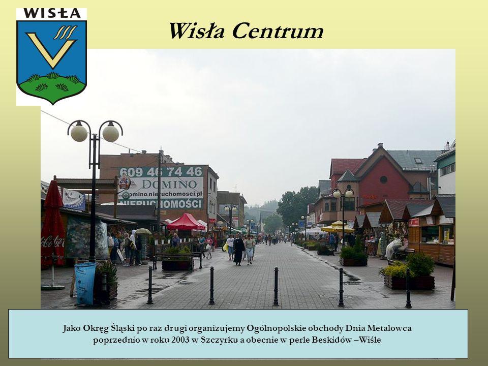 Wisła Centrum Jako Okręg Śląski po raz drugi organizujemy Ogólnopolskie obchody Dnia Metalowca poprzednio w roku 2003 w Szczyrku a obecnie w perle Bes