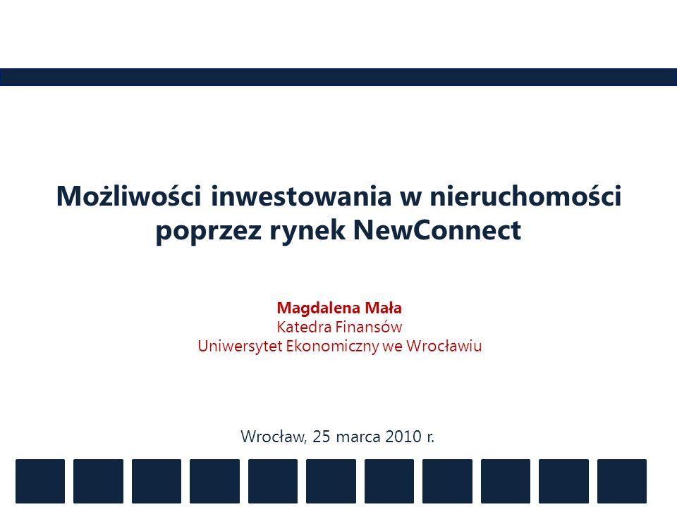 Możliwości inwestowania w nieruchomości poprzez rynek NewConnect Magdalena Mała Katedra Finansów Uniwersytet Ekonomiczny we Wrocławiu Wrocław, 25 marc