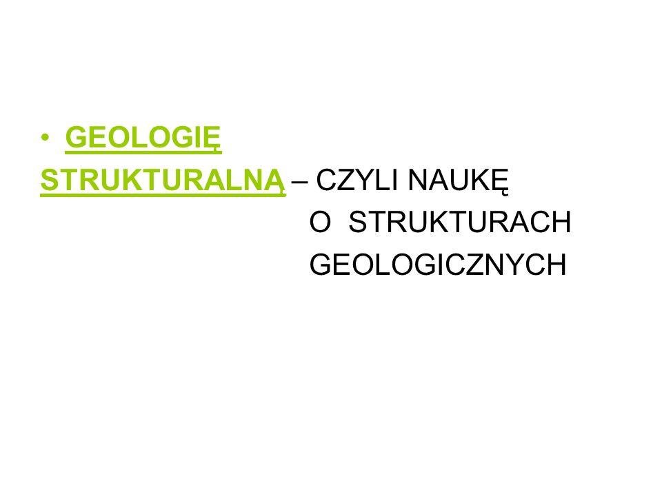 GEOLOGIĘ STRUKTURALNĄ – CZYLI NAUKĘ O STRUKTURACH GEOLOGICZNYCH