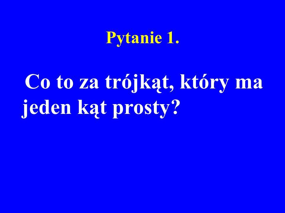 Pytanie 1. Co to za trójkąt, który ma jeden kąt prosty?