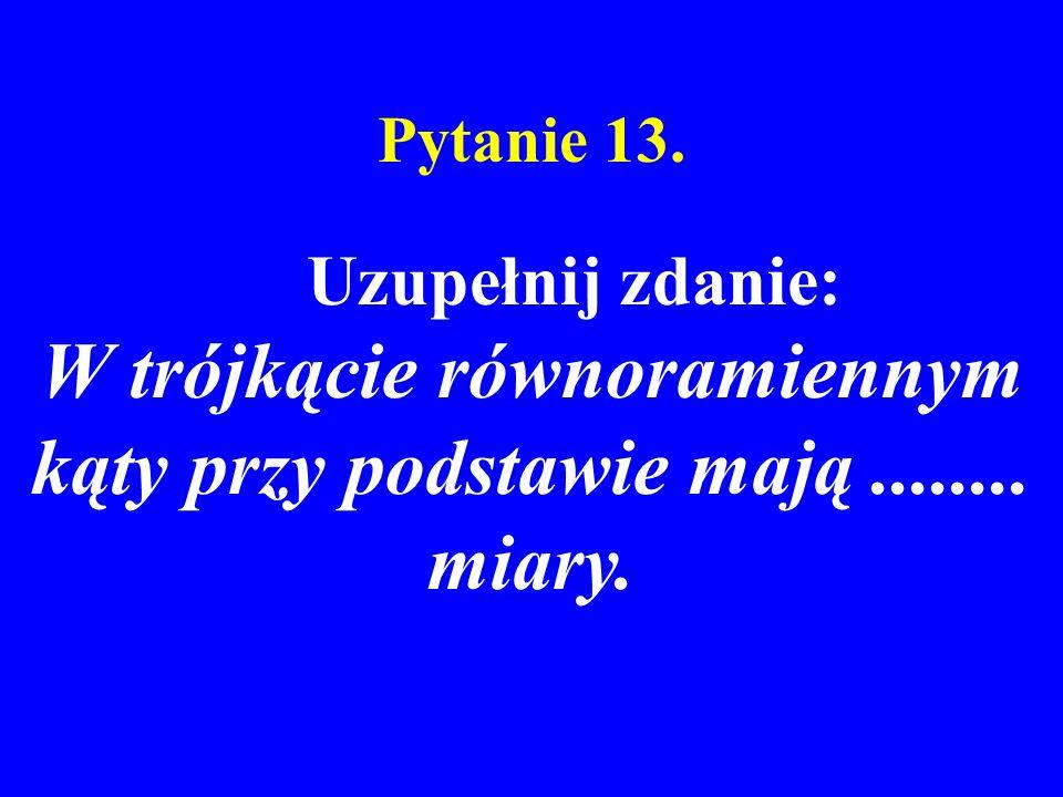 Pytanie 13. Uzupełnij zdanie: W trójkącie równoramiennym kąty przy podstawie mają........ miary.